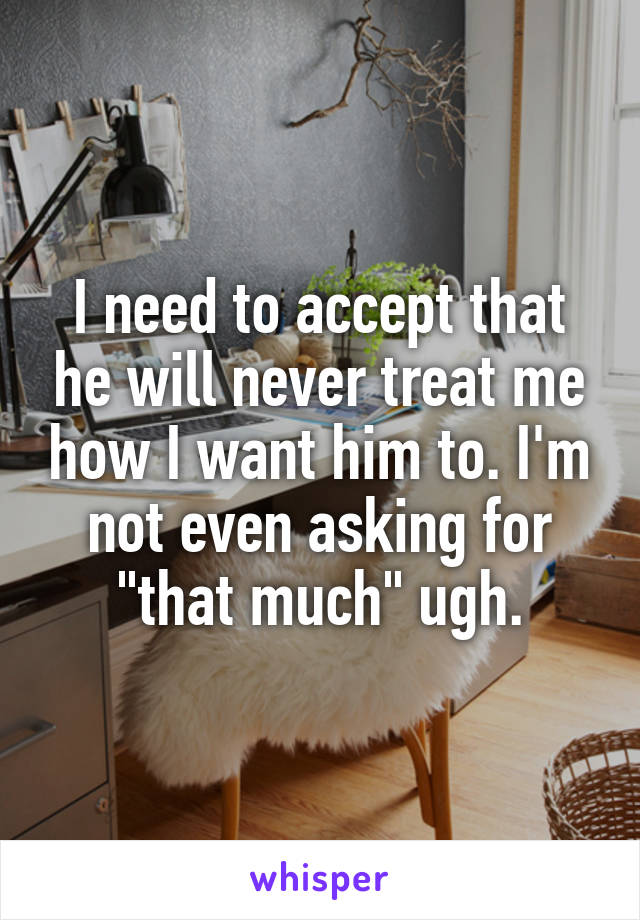 "I need to accept that he will never treat me how I want him to. I'm not even asking for ""that much"" ugh."