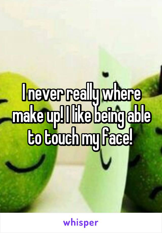 I never really where make up! I like being able to touch my face!