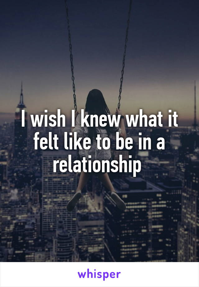 I wish I knew what it felt like to be in a relationship
