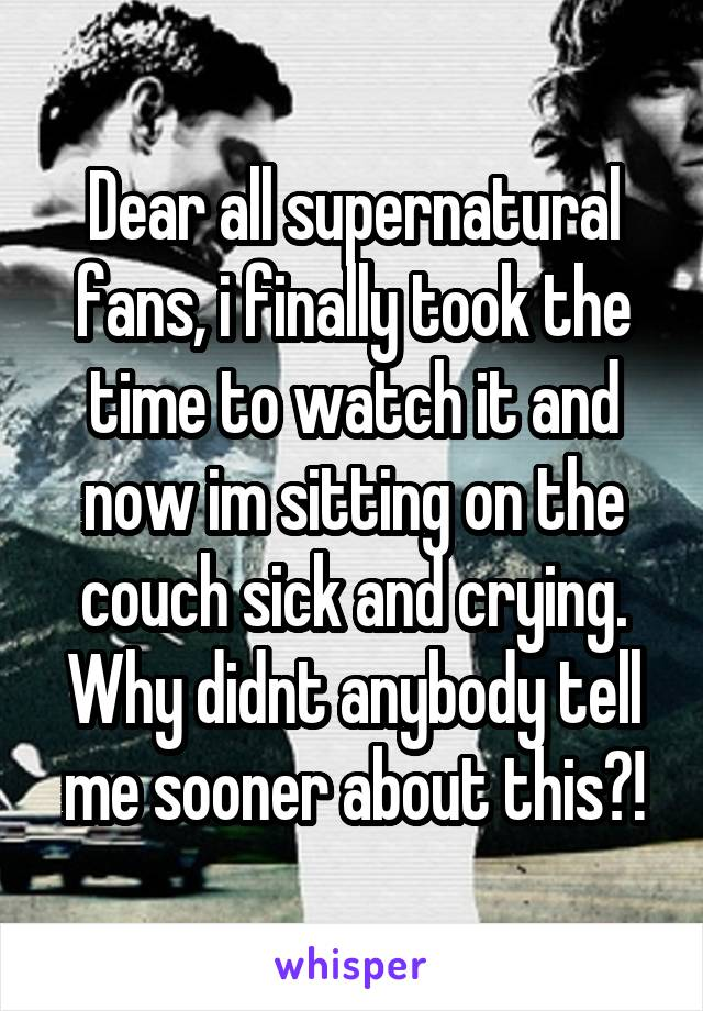 Dear all supernatural fans, i finally took the time to watch it and now im sitting on the couch sick and crying. Why didnt anybody tell me sooner about this?!