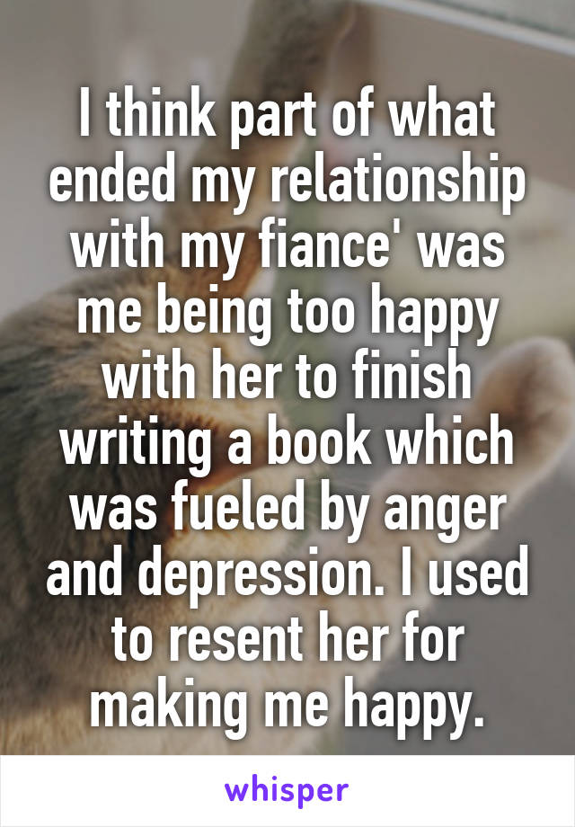 I think part of what ended my relationship with my fiance' was me being too happy with her to finish writing a book which was fueled by anger and depression. I used to resent her for making me happy.