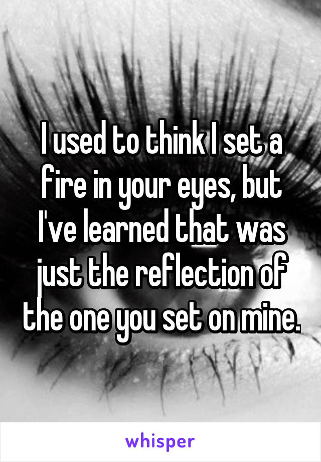 I used to think I set a fire in your eyes, but I've learned that was just the reflection of the one you set on mine.