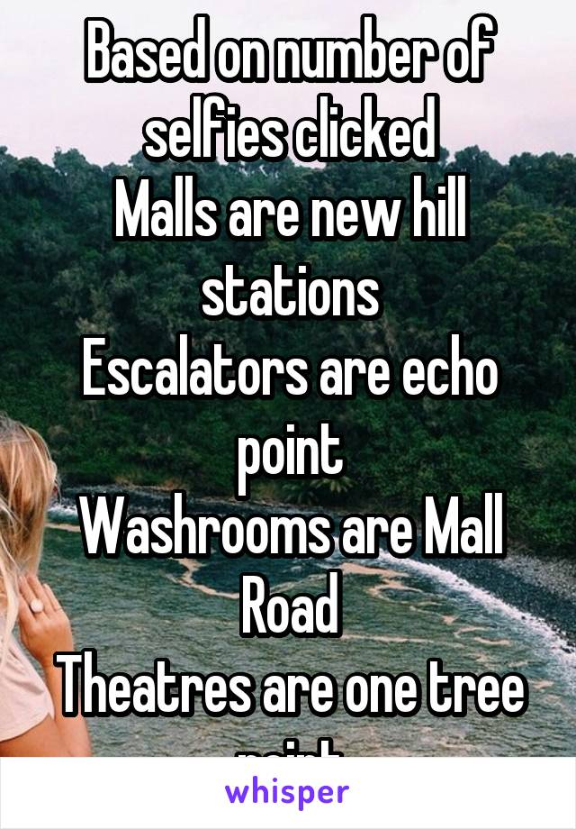 Based on number of selfies clicked Malls are new hill stations Escalators are echo point Washrooms are Mall Road Theatres are one tree point