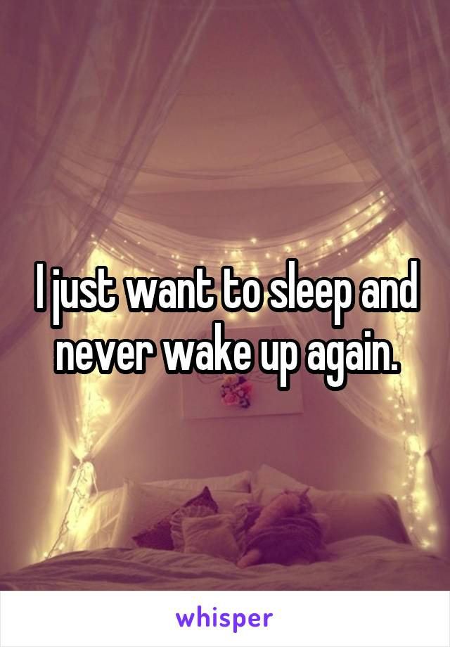 I just want to sleep and never wake up again.