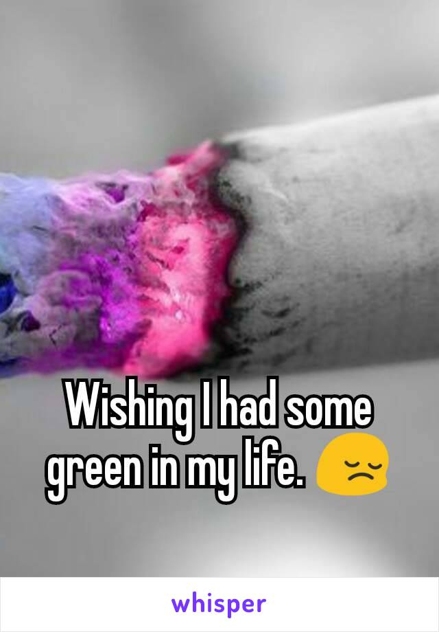 Wishing I had some green in my life. 😔