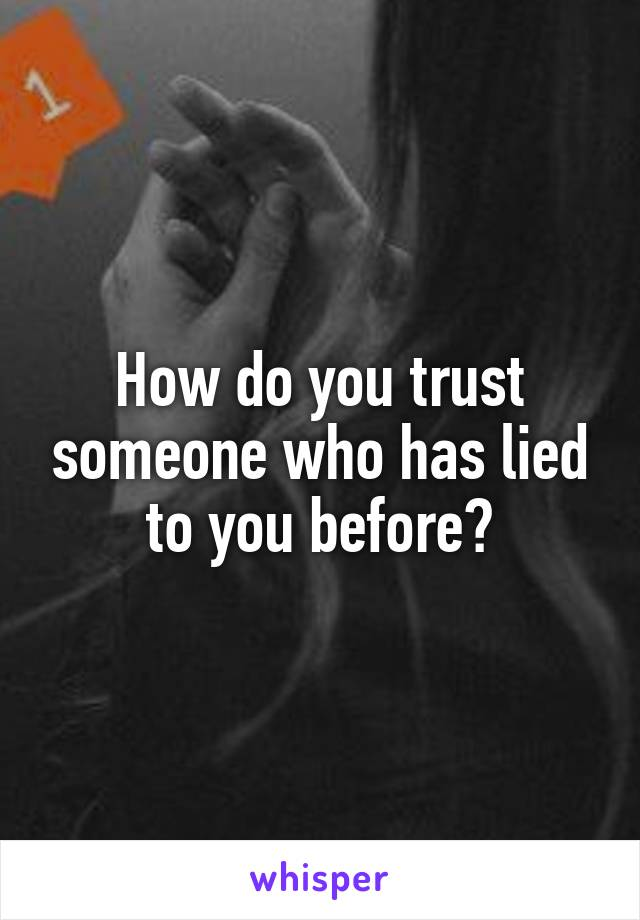 How do you trust someone who has lied to you before?