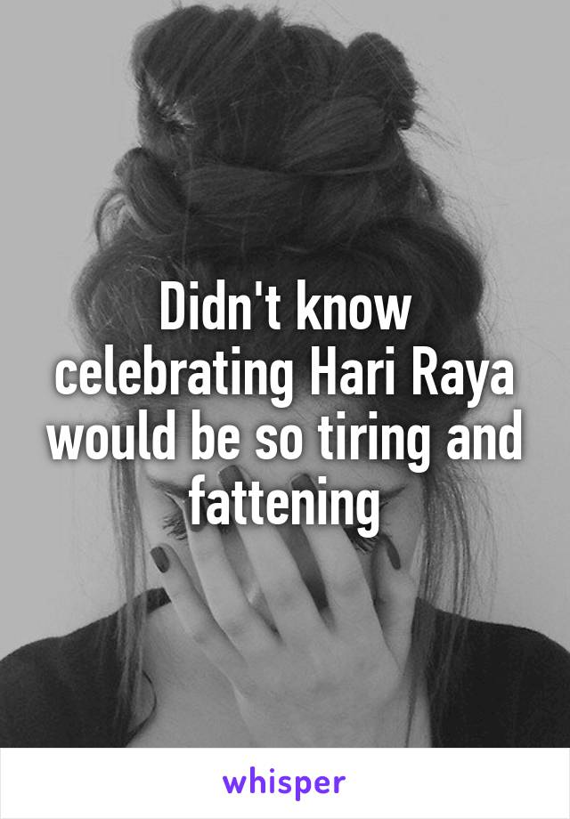 Didn't know celebrating Hari Raya would be so tiring and fattening