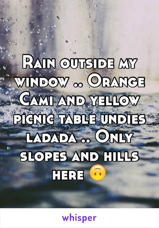 Rain outside my window .. Orange Cami and yellow picnic table undies ladada .. Only slopes and hills here 🙃