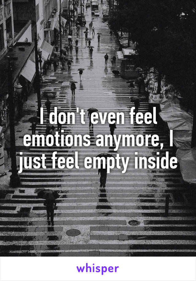 I don't even feel emotions anymore, I just feel empty inside
