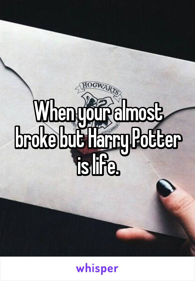 When your almost broke but Harry Potter is life.