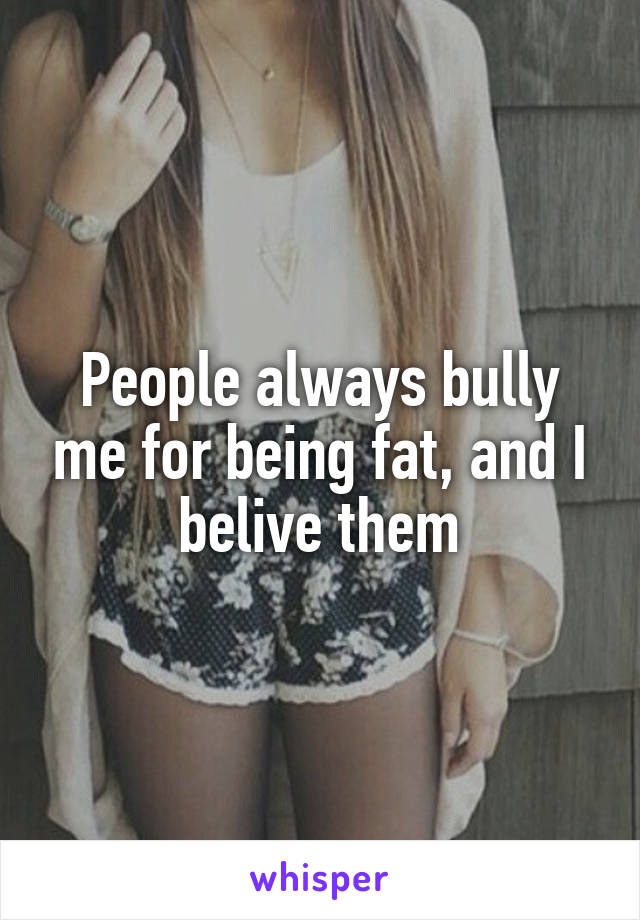 People always bully me for being fat, and I belive them