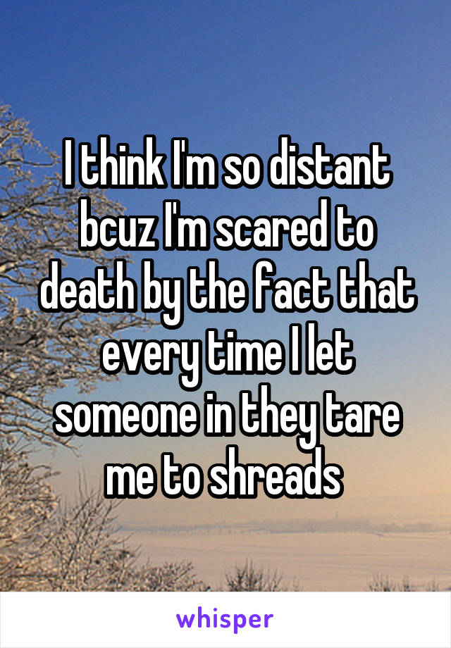 I think I'm so distant bcuz I'm scared to death by the fact that every time I let someone in they tare me to shreads