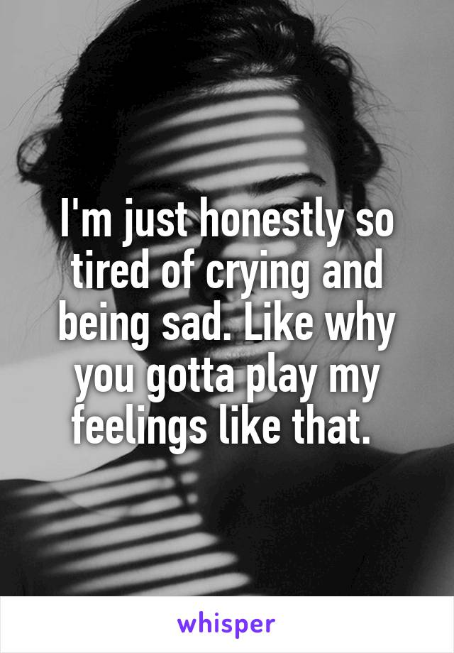 I'm just honestly so tired of crying and being sad. Like why you gotta play my feelings like that.