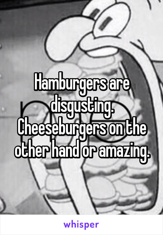 Hamburgers are disgusting. Cheeseburgers on the other hand or amazing.