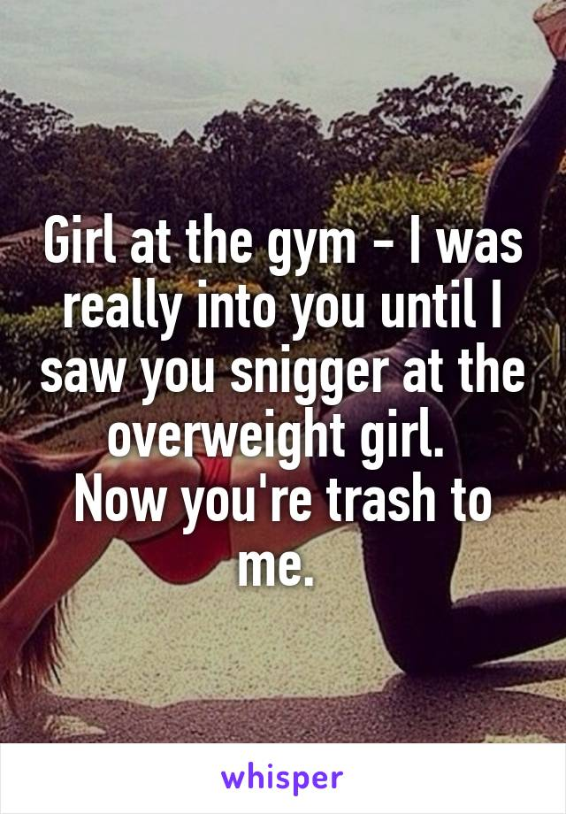 Girl at the gym - I was really into you until I saw you snigger at the overweight girl.  Now you're trash to me.