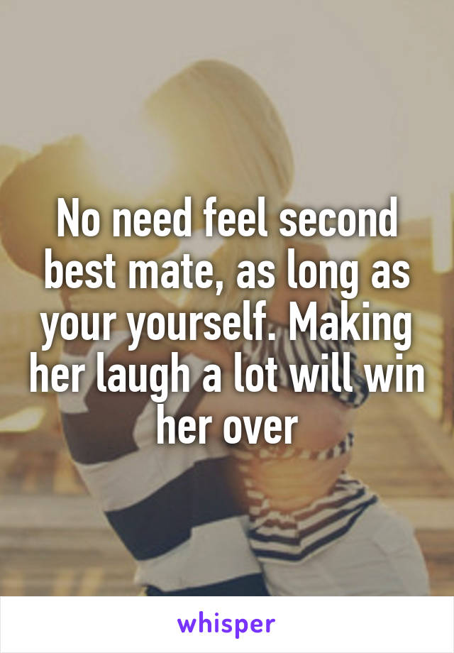 No need feel second best mate, as long as your yourself. Making her laugh a lot will win her over