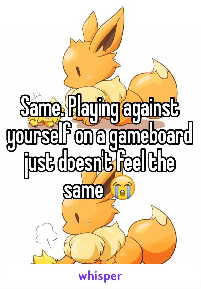 Same. Playing against yourself on a gameboard just doesn't feel the same 😭