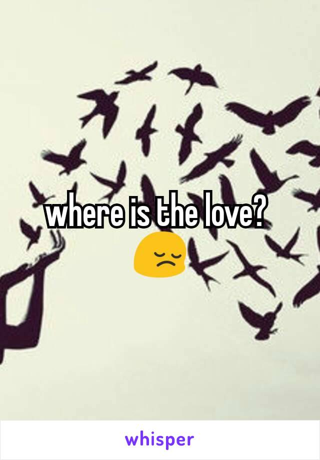 where is the love?  😔