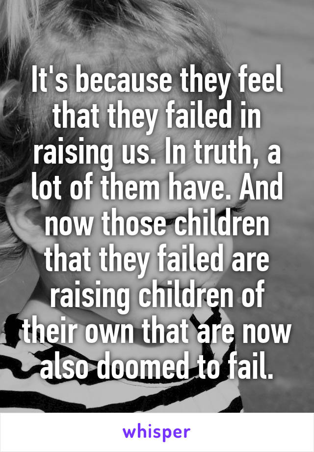 It's because they feel that they failed in raising us. In truth, a lot of them have. And now those children that they failed are raising children of their own that are now also doomed to fail.
