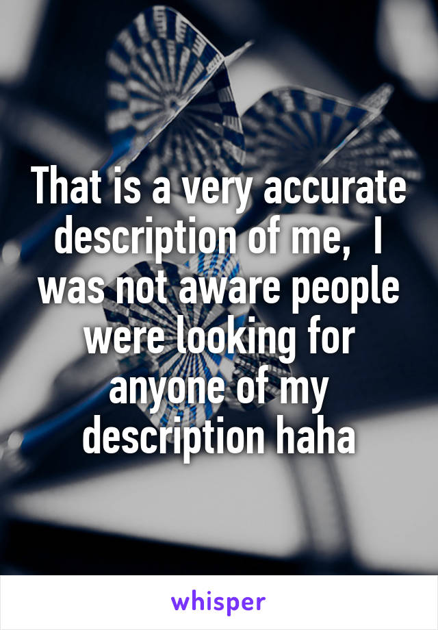 That is a very accurate description of me,  I was not aware people were looking for anyone of my description haha