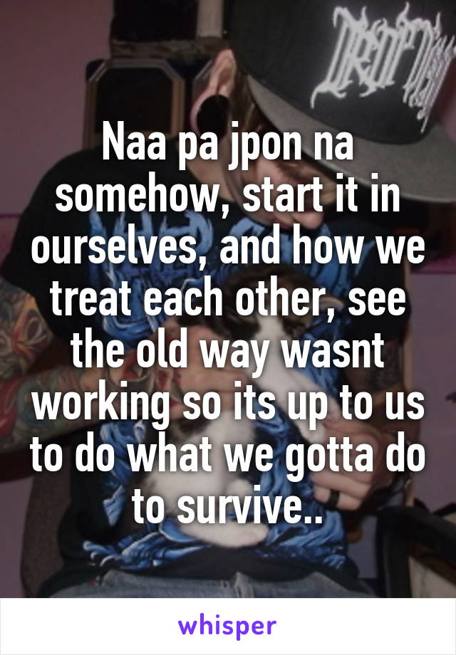 Naa pa jpon na somehow, start it in ourselves, and how we treat each other, see the old way wasnt working so its up to us to do what we gotta do to survive..
