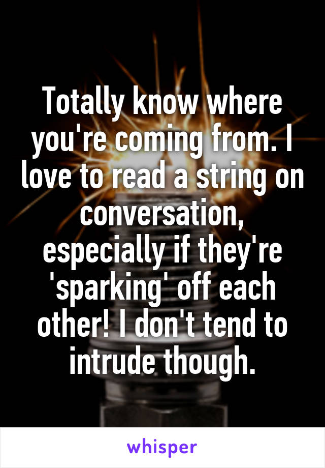 Totally know where you're coming from. I love to read a string on conversation, especially if they're 'sparking' off each other! I don't tend to intrude though.