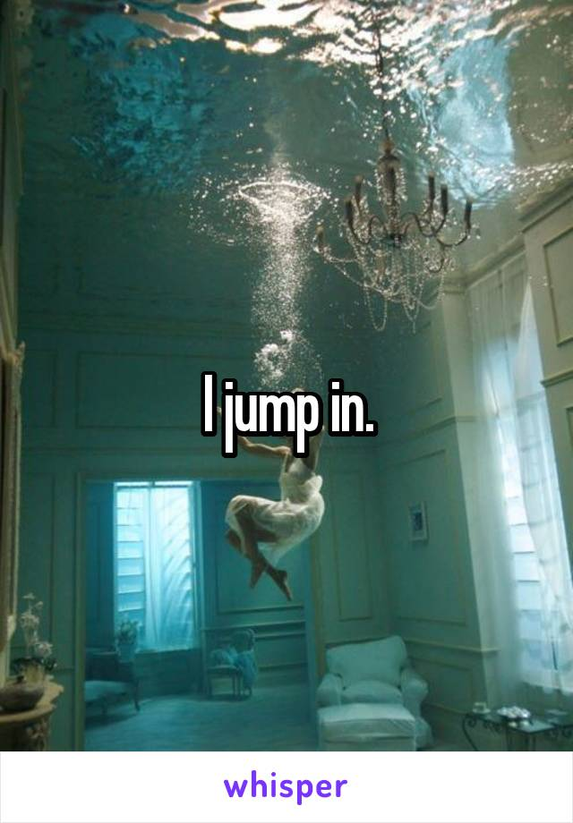 I jump in.
