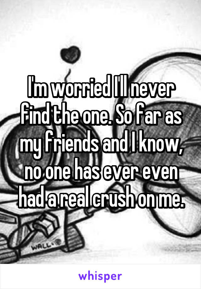 I'm worried I'll never find the one. So far as my friends and I know, no one has ever even had a real crush on me.