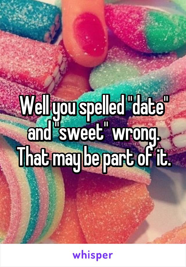 """Well you spelled """"date"""" and """"sweet"""" wrong. That may be part of it."""