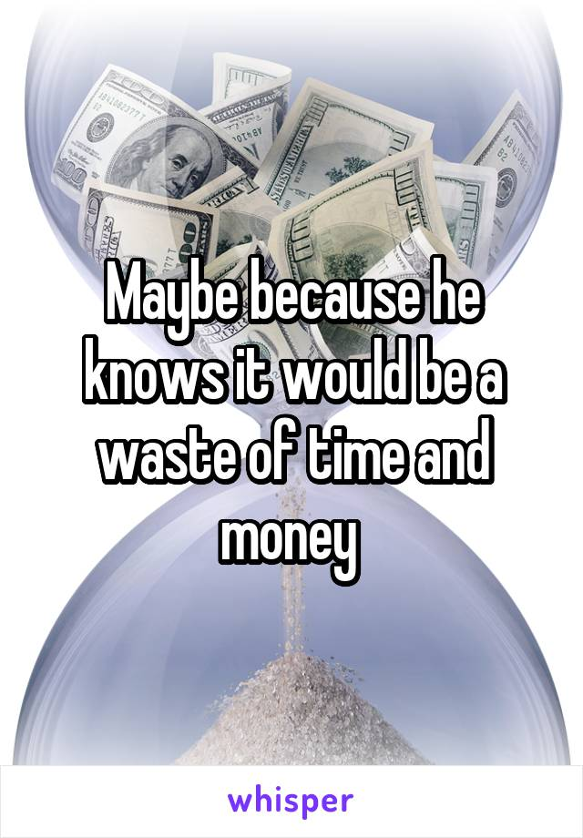 Maybe because he knows it would be a waste of time and money