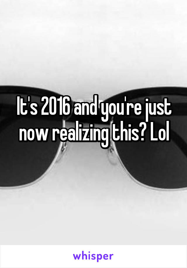It's 2016 and you're just now realizing this? Lol