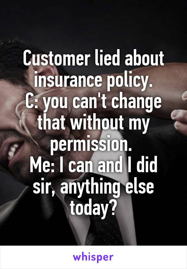 Customer lied about insurance policy. C: you can't change that without my permission.  Me: I can and I did sir, anything else today?