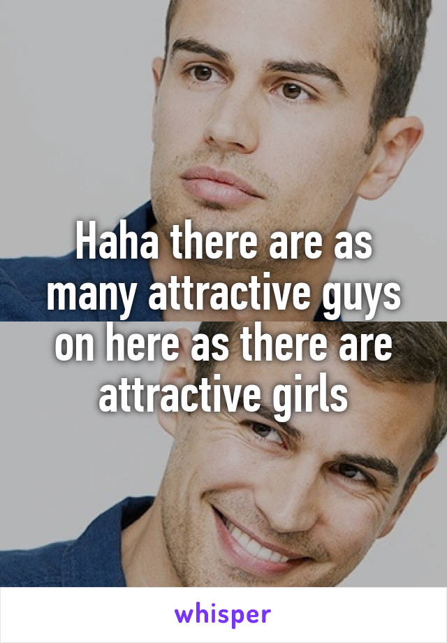 Haha there are as many attractive guys on here as there are attractive girls