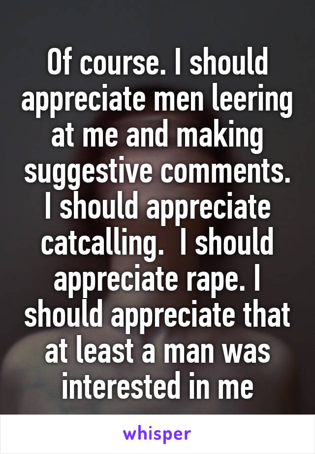 Of course. I should appreciate men leering at me and making suggestive comments. I should appreciate catcalling.  I should appreciate rape. I should appreciate that at least a man was interested in me