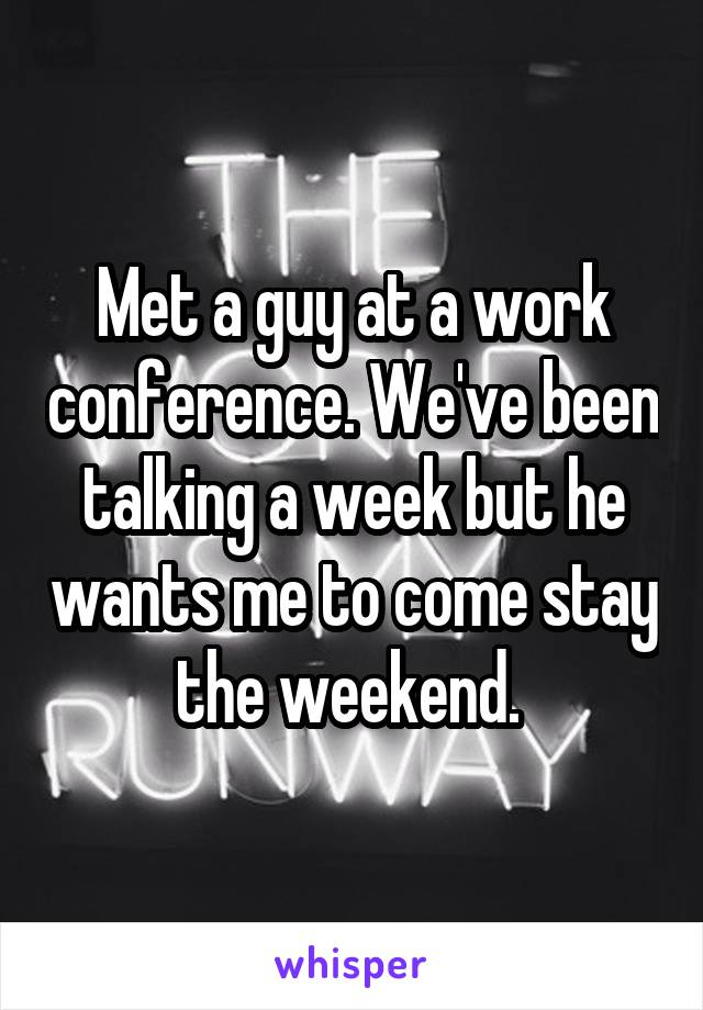 Met a guy at a work conference. We've been talking a week but he wants me to come stay the weekend.
