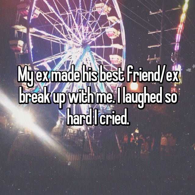 My ex made his best friend/ex break up with me. I laughed so hard I cried.
