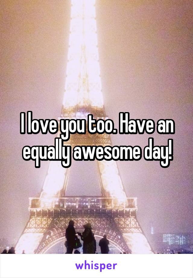 I love you too. Have an equally awesome day!