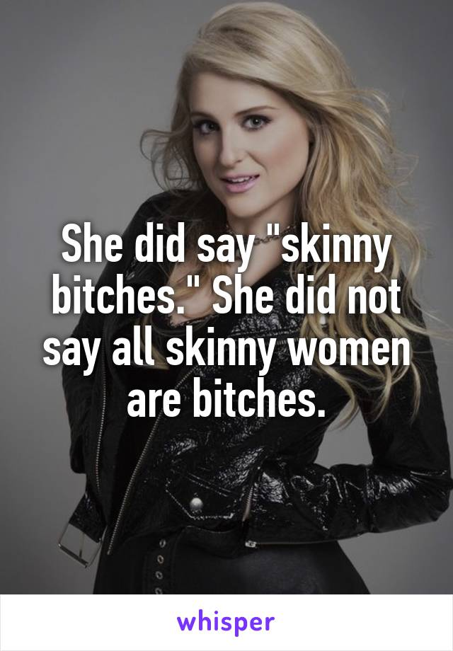 "She did say ""skinny bitches."" She did not say all skinny women are bitches."