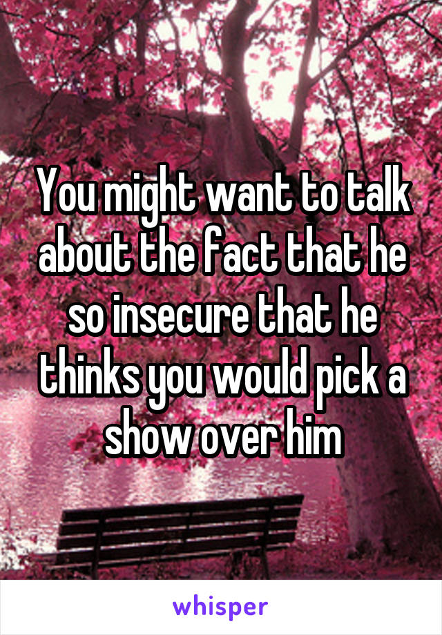 You might want to talk about the fact that he so insecure that he thinks you would pick a show over him