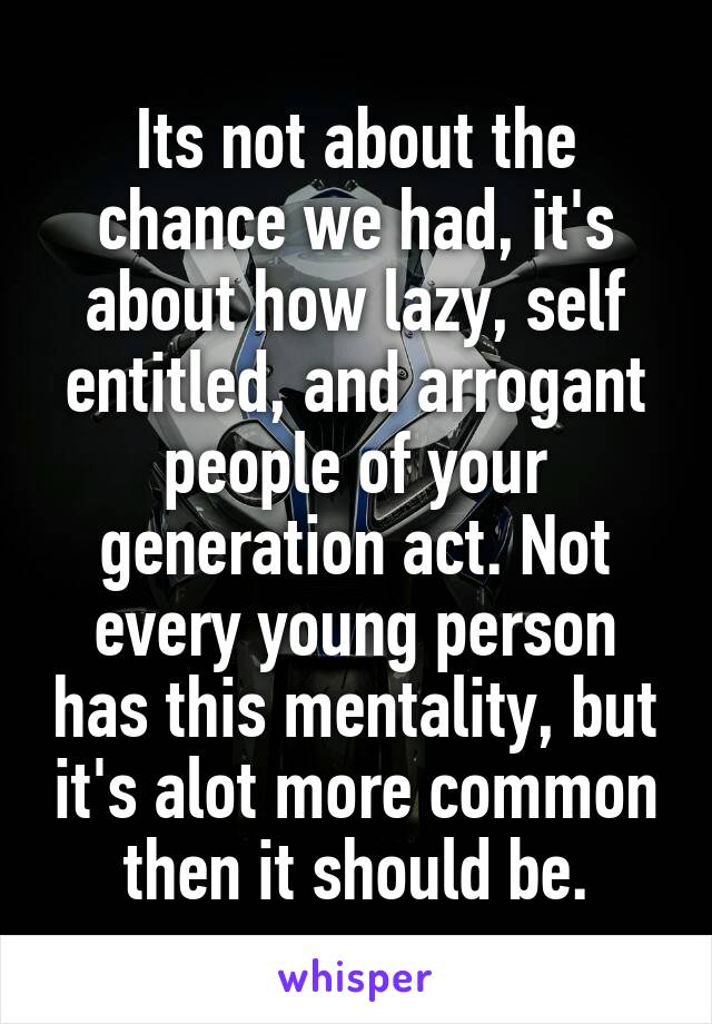 Its not about the chance we had, it's about how lazy, self entitled, and arrogant people of your generation act. Not every young person has this mentality, but it's alot more common then it should be.