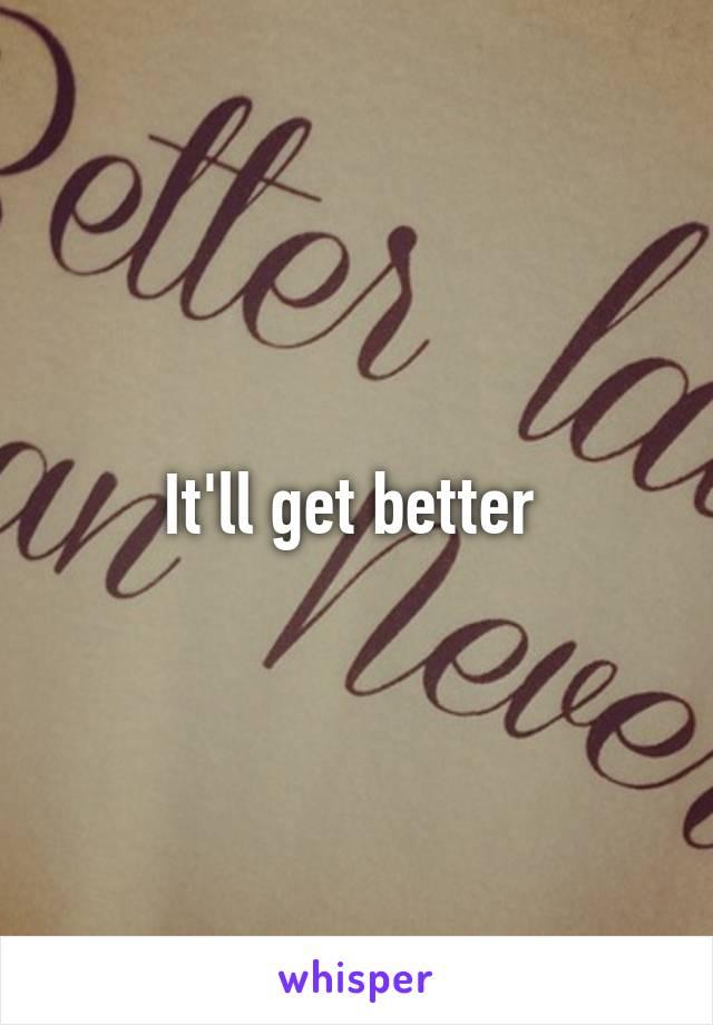 It'll get better
