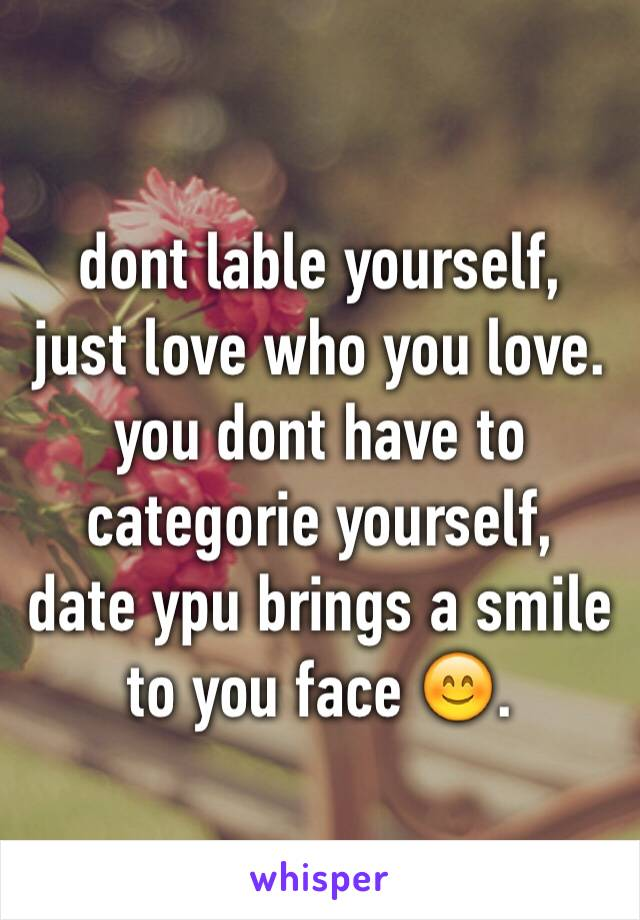 dont lable yourself, just love who you love. you dont have to  categorie yourself, date ypu brings a smile to you face 😊.