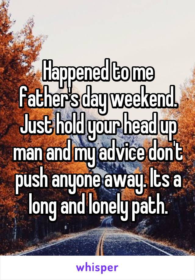 Happened to me father's day weekend. Just hold your head up man and my advice don't push anyone away. Its a long and lonely path.