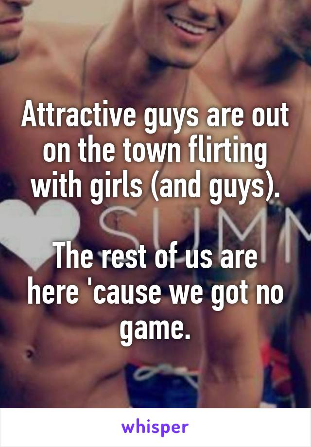 Attractive guys are out on the town flirting with girls (and guys).  The rest of us are here 'cause we got no game.