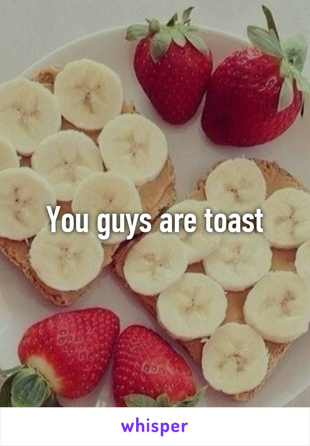 You guys are toast