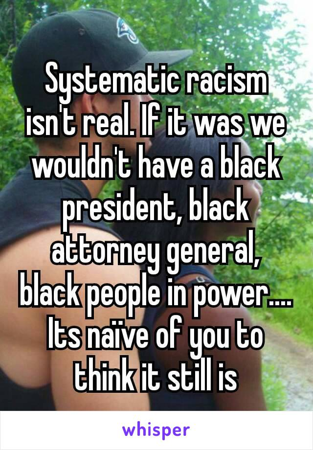 Systematic racism isn't real. If it was we wouldn't have a black president, black attorney general, black people in power.... Its naïve of you to think it still is