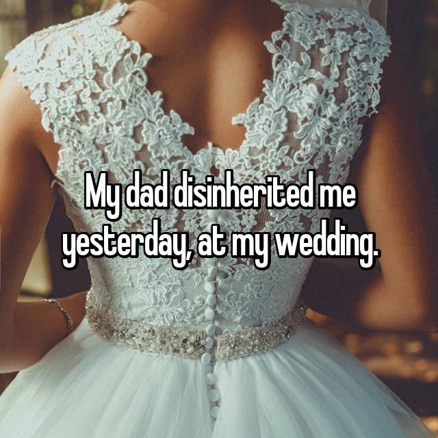 My dad disinherited me yesterday, at my wedding.