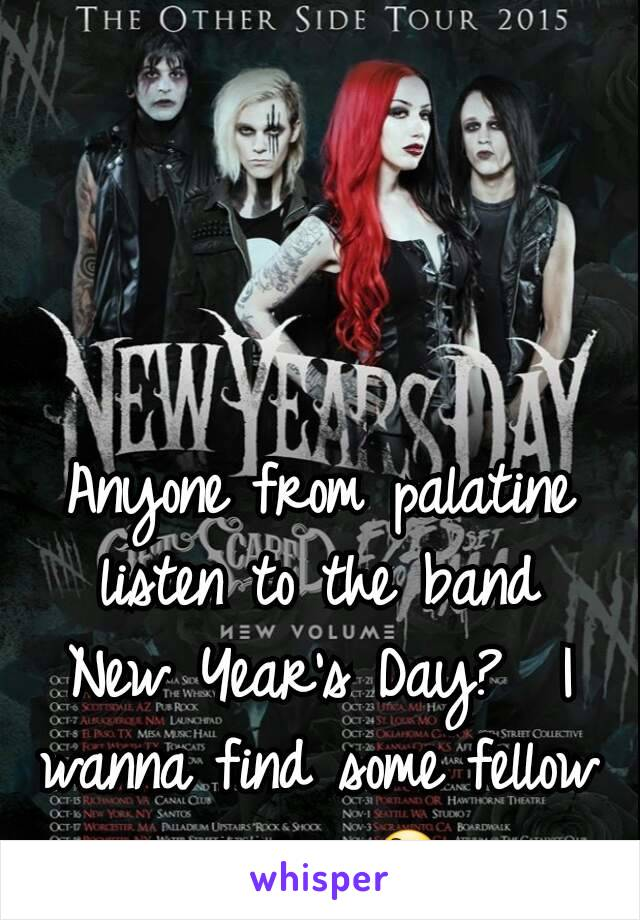 Anyone from palatine listen to the band New Year's Day?  I wanna find some fellow creeps 😄