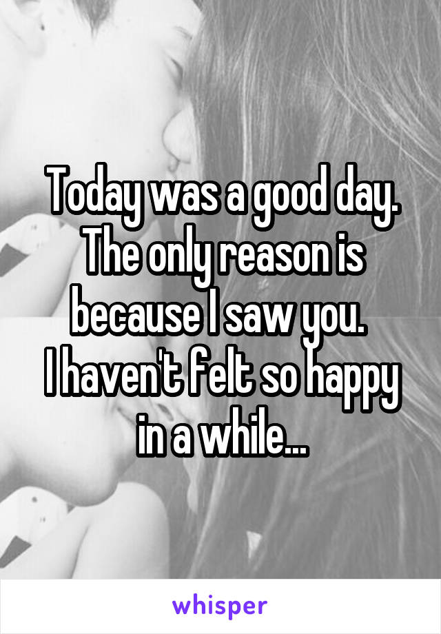 Today was a good day. The only reason is because I saw you.  I haven't felt so happy in a while...