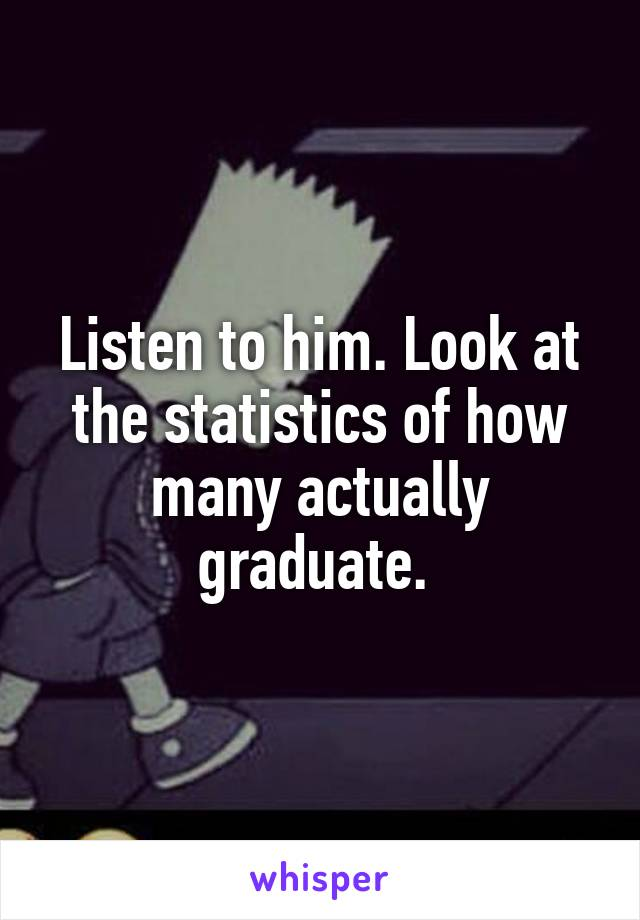 Listen to him. Look at the statistics of how many actually graduate.